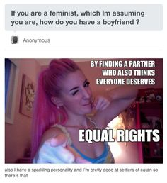 Everyone deserves equal rights and I think that is a view held by many men. As to a feminist dating I think many wonder what kind of guy would spend time with a person so angry and hateful who thinks their view is the only one. Is this all feminists, hardly, but I think it\'s different on a personnel level. No guy wants to hear their scum especially when they\'re just being a guy. Share and learn together.