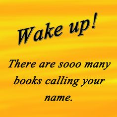 Wake up! There are sooo many books calling your name