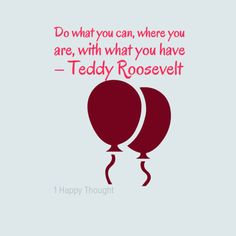 Do what you can, where you are, with what you have – Teddy Roosevelt  ~ (Get the Free 1 Happy Thought app on your smartphone for beautiful quotes like this)