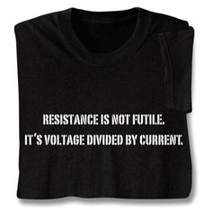 Resistance Is Not Futile Shirts It& voltage divided by current. Ask any physics student, or your friendly electrician. Black sweatshirt is cotton blend; T-shirt is preshrunk cotton. Sizes M-XXL. Engineering Humor, Electrical Engineering, Civil Engineering, Electrician Humor, Nerd Humor, Nerd Puns, Science Jokes, E Mc2, Funny Shirts