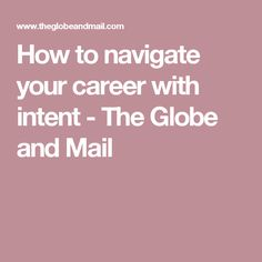 How to navigate your career with intent - The Globe and Mail