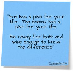 """""""God has a plan for your life. The enemy has a plan for your life....Be ready for both and wise enough to know the difference"""" Pray to the Lord...ask Him to direct your path"""