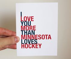 I Love You More Than Minnesota Loves Hockey (you can buy the card; the message on the card is eternal!!)