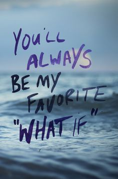 you'll always be my favorite 'what if'.