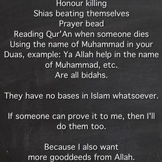 Honour killing Shias beating themselves  Prayer bead  Reading Qur'An when someone dies Using the name of Muhammad in your Duas, example: Ya Allah help in the name of Muhammad, etc. Are all bidahs.  They have no bases in Islam whatsoever.  If someone can prove it to me, then I'll do them too.  Because I also want  more gooddeeds from Allah.