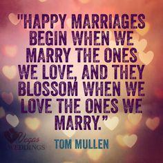 Happy marriages begin when we marry the ones we love, and they blossom when we love the ones we marry.