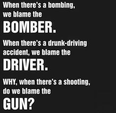 Amendment - Guns - When there's a bombing we blame the bomber. When there's a drunk-driving accident we blame the driver. WHY when there's a shooting do we blame the GUN? The Words, Gun Quotes, Loss Quotes, Gun Rights, Thing 1, Out Of Touch, Gun Control, 2nd Amendment, Mug