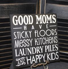 I love this... GOOD MOMS Sign/Have Sticky Floors/Messy Kitchens/Laundry Piles/AND Happy Kids/Great Mothers Day Gift