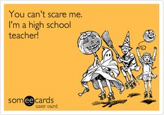 You can't scare me. I'm a high school teacher!