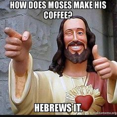 Today's Bible Verse of the day from the #BibleApp is from Hebrews.....Every Time  I think of this book I think of this meme and giggle!  And do not forget to do good and to share with others for with such sacrifices God is pleased. Hebrews 13:16 NIV #Bibleverseoftheday #Hebrews #Jesus #Laughteristhebestmedicine #littlethings #sharing #dogood #lovelife #lovetheLord by live.fit.and.full http://ift.tt/1KAavV3