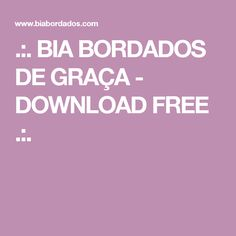 .:. BIA BORDADOS DE GRAÇA - DOWNLOAD FREE .:.