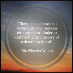 """""""There is no chance, no destiny, no fate that can circumvent or hinder or control the firm resolve of a determined soul.""""    Ella Wheeler Wilcox    #quotes #motivation #inspiration"""