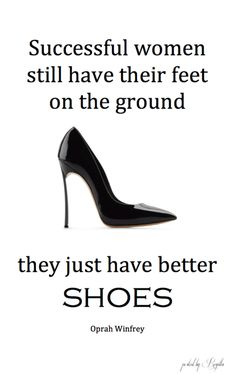 Successful women still have their feet on the ground....they just have better Shoes. ~ Ophra Winfrey