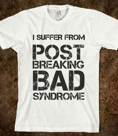 I SUFFER FROM POST BREAKING BAD SYNDROME
