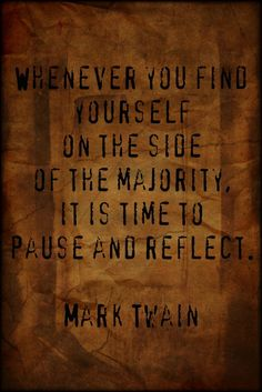 Whenever you find yourself on the side of the majority it is time to pause and reflect. ~ Mark Twain