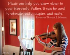 """Music can help you draw closer to your Heavenly Father.  It can be used to educate, edify, inspire, and unite."" - President Thomas S. Monson"