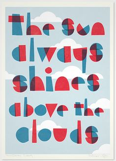 """""""The sun always shines above the clouds."""" // I like the playful, geometric font – it's almost childlike. It cheers me up just to look at it."""