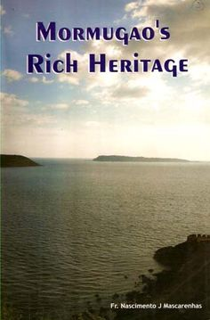 MORMUGAO'S RICH HERITAGE: Written by Fr Nascimento J Mascarenhas. 2006. 188 Pp. Self-published. The author deals with the history and several other aspects of Mormugao, which was a village once.