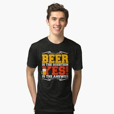 'beer is the question yes is the answer' Tri-blend T-Shirt by mikenotis Buy Beer, Vintage Looks, Soft Fabrics, Shirt Designs, Printed, Awesome, Mens Tops, T Shirt, Shopping