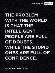Le problème avec notre monde, c'est que les gens intelligents sont pleins de doute alors que les gens stupides débordent de confiance.