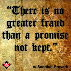 """There is no greater fraud than a promise not kept."" --Scottish Proverb"