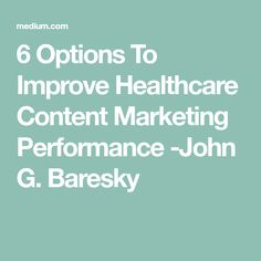 6 Options To Improve Healthcare Content Marketing Performance -John G. Baresky
