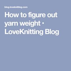 How to figure out yarn weight • LoveKnitting Blog