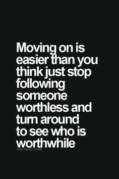 Moving on is easier than you think. Just stop following someone worthless, and turn around to see who is worthwhile.