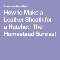 How to Make a Leather Sheath for a Hatchet | The Homestead Survival