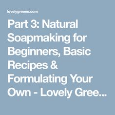 Part 3: Natural Soapmaking for Beginners, Basic Recipes & Formulating Your Own - Lovely Greens Garden Living and Making