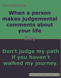 Comebacks for judgmental. Check out our top ten comeback lists at www.ishouldhavesaid.net .