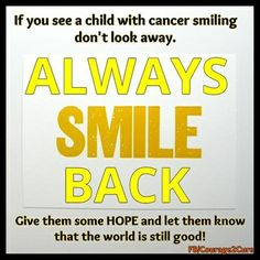 If you see a child with cancer SMILING don't look away. ALWAYS smile back