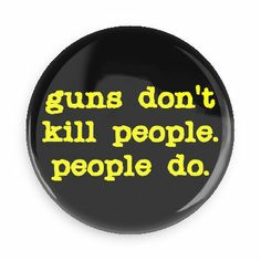 Guns don't kill people people do - Funny Buttons - Custom Buttons - Promotional Badges - Gun Control Pins - Wacky Buttons