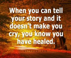 """When you can tell your story and it doesn't make you cry, you know you have healed."""