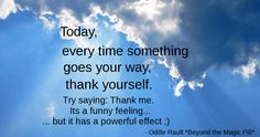 """Today, every time something goes your way, thank yourself. Try saying: """"Thank me!"""" It's a funny feeling, but it has a powerful effect :)"""