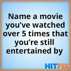 Name a movie you've watched over 5x that you're still entertained by.