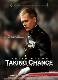 Taking Chance (2008) Based on an article by Marine Lt. Col. Michael Strobl, this HBO original film tells the story of Strobl's emotional experience traveling across America as a volunteer escort officer for the body of fallen 19-year-old Marine Chance Phelps. Along the 2004 journey to Phelps' hometown in Wyoming, Strobl witnesses -- and is moved by -- acts of respect by everyday Americans. Kevin Bacon, Tom Aldredge, Nicholas Art...2c