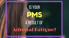 Is Your PMS a Result of Adrenal Fatigue? #PCOS #adrenalfatigue #health #nutition