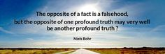 The opposite of a fact is a falsehood, but the opposite of one profound truth may very well be another profound truth ?