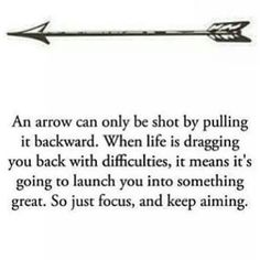"""""""An arrow can only be shot by pulling it backward. When life is dragging you back with difficulties, it means it's going to launch you into something great. So just focus, and keep aiming."""" -Unknown"""