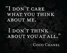 """I don't care what you think about me. I don't think about you at all"" - Coco Chanel"