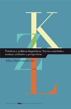 Prácticas y políticas lingüísticas : nuevas variedades, normas, actitudes y perspectivas / Klaus Zimmermann (ed.) - Madrid : Iberoamericana ; Frankfurt am Main : Vervuert, 2014
