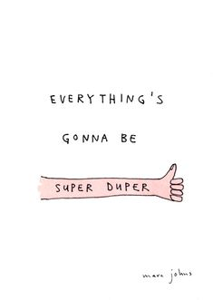 Everything's gonna be super duper - thumbs up!