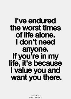 i've endured the worst times of life alone. i don't need anyone. if you're in my life, it's because i value you and want you there