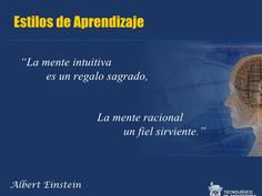 """... ESTILOS DE APRENDIZAJE: """"La mente intuitiva es un regalo sagrado y la mente racional es un sirviente fiel"""".  Albert Einstein. http://es.slideshare.net/madabdub/estilos-de-aprendizaje-13429638"""