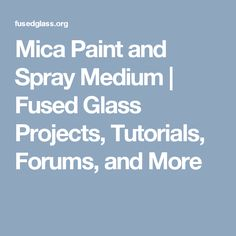 Mica Paint and Spray Medium | Fused Glass Projects, Tutorials, Forums, and More