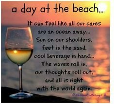 A day at the beach...It can feel like all our cares are an ocean away...Sun on our shoulders, feet in the sand, cool beverage in hand...The waves roll in, our thoughts roll out, and all is right with the world again.