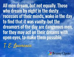 All men dream, but not equally. Those who dream by night in the dusty recesses of their minds, wake in the day to find that it was vanity: but the dreamers of the day are dangerous men, for they may act on their dreams with open eyes, to make them possible. / T. E. Lawrence