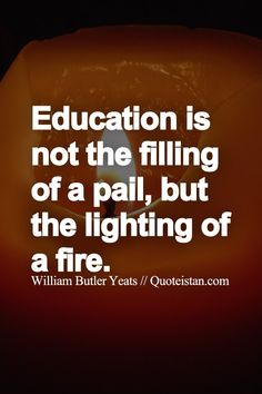education is not the filling of a pail but the lighting of a fire Education is not the filling of the pail, but the lighting of the fire this quote highlights my teaching approach i have been teaching since i can remember as the.