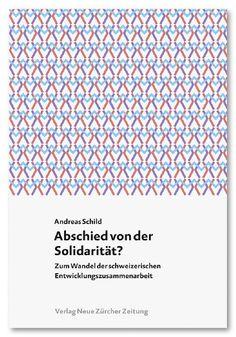 Gegen Solidarität aus blossem Eigennutz. Andreas Schild hält ein Plädoyer für eine neue Entwicklungszusammenarbeit. Andreas Schild: Abschied von der Solidarität. Erschienen im Verlag NZZ Libro (April 2015)